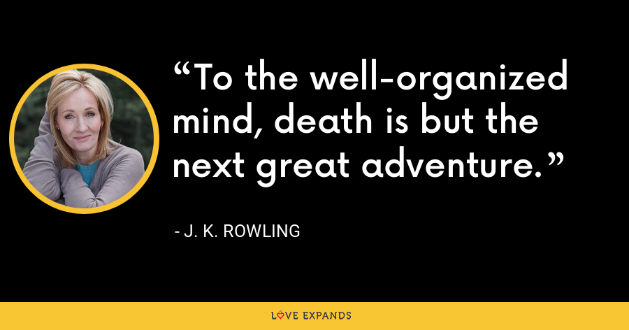 To the well-organized mind, death is but the next great adventure. - J. K. Rowling