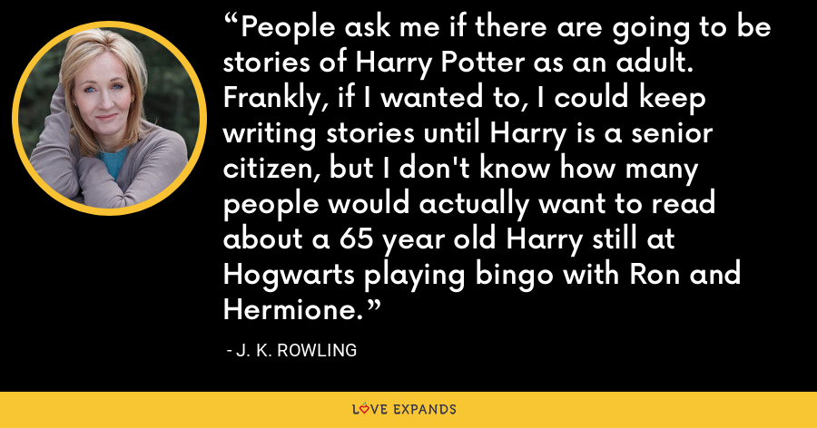 People ask me if there are going to be stories of Harry Potter as an adult. Frankly, if I wanted to, I could keep writing stories until Harry is a senior citizen, but I don't know how many people would actually want to read about a 65 year old Harry still at Hogwarts playing bingo with Ron and Hermione. - J. K. Rowling