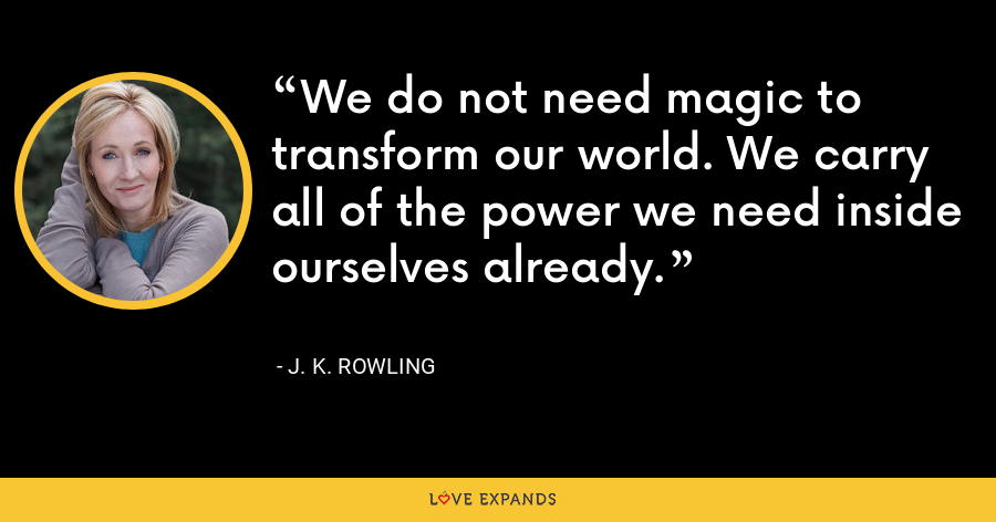 We do not need magic to transform our world. We carry all of the power we need inside ourselves already. - J. K. Rowling