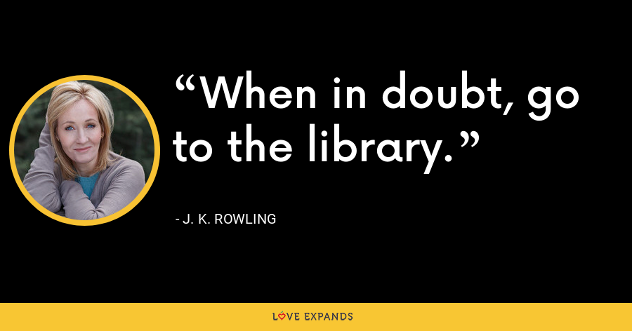 When in doubt, go to the library. - J. K. Rowling