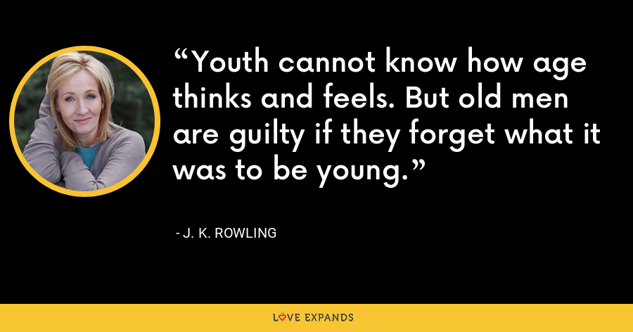 Youth cannot know how age thinks and feels. But old men are guilty if they forget what it was to be young. - J. K. Rowling