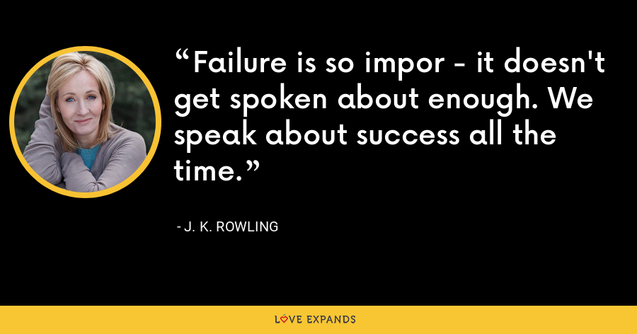Failure is so impor - it doesn't get spoken about enough. We speak about success all the time. - J. K. Rowling