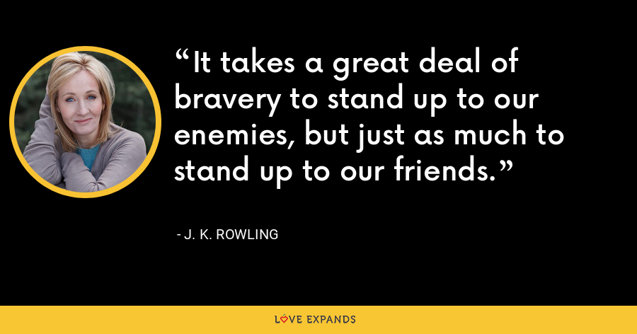 It takes a great deal of bravery to stand up to our enemies, but just as much to stand up to our friends. - J. K. Rowling