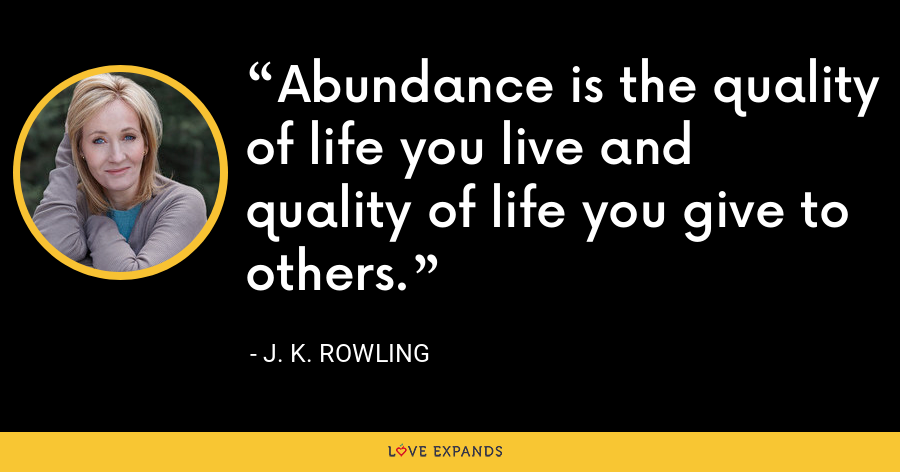 Abundance is the quality of life you live and quality of life you give to others. - J. K. Rowling
