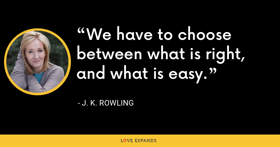We have to choose between what is right, and what is easy. - J. K. Rowling