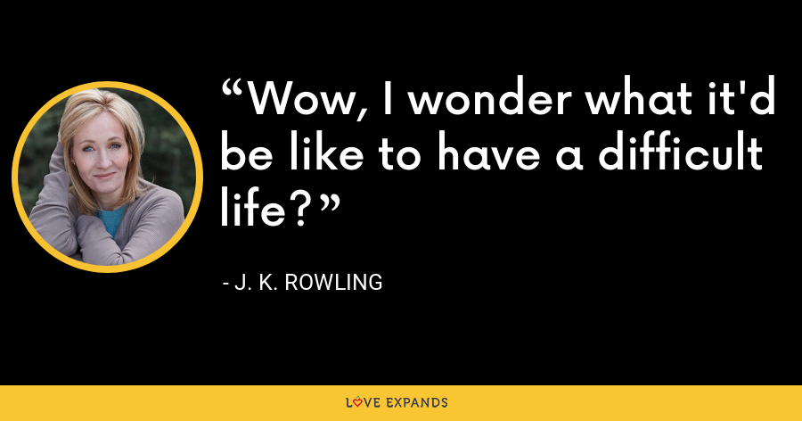 Wow, I wonder what it'd be like to have a difficult life? - J. K. Rowling