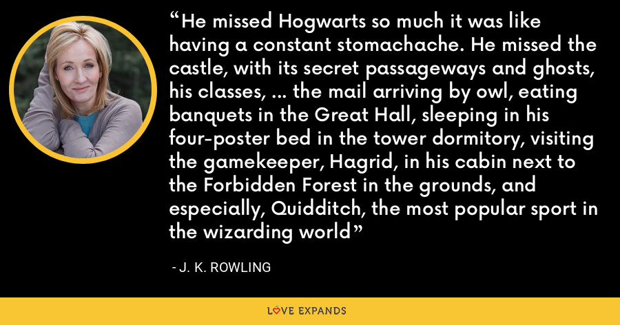 He missed Hogwarts so much it was like having a constant stomachache. He missed the castle, with its secret passageways and ghosts, his classes, … the mail arriving by owl, eating banquets in the Great Hall, sleeping in his four-poster bed in the tower dormitory, visiting the gamekeeper, Hagrid, in his cabin next to the Forbidden Forest in the grounds, and especially, Quidditch, the most popular sport in the wizarding world - J. K. Rowling