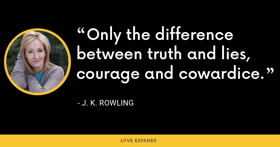 Only the difference between truth and lies, courage and cowardice. - J. K. Rowling