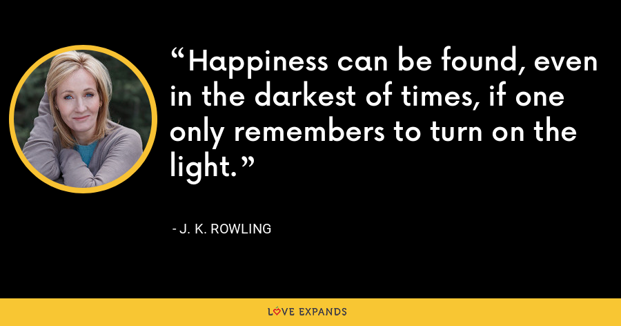 Happiness can be found, even in the darkest of times, if one only remembers to turn on the light. - J. K. Rowling