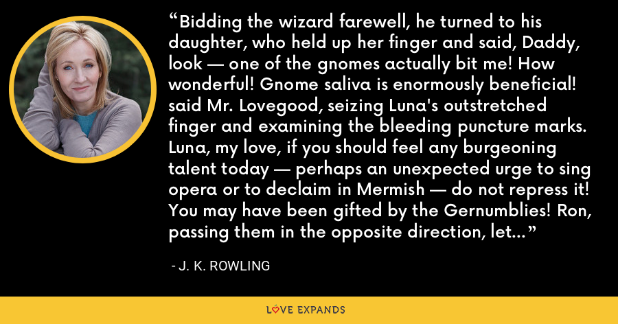 Bidding the wizard farewell, he turned to his daughter, who held up her finger and said, Daddy, look — one of the gnomes actually bit me! How wonderful! Gnome saliva is enormously beneficial! said Mr. Lovegood, seizing Luna's outstretched finger and examining the bleeding puncture marks. Luna, my love, if you should feel any burgeoning talent today — perhaps an unexpected urge to sing opera or to declaim in Mermish — do not repress it! You may have been gifted by the Gernumblies! Ron, passing them in the opposite direction, let out a loud snort. - J. K. Rowling