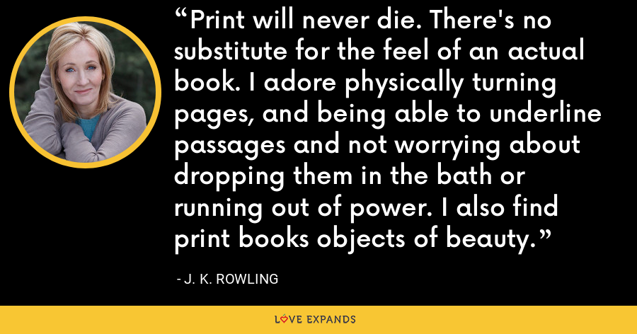 Print will never die. There's no substitute for the feel of an actual book. I adore physically turning pages, and being able to underline passages and not worrying about dropping them in the bath or running out of power. I also find print books objects of beauty. - J. K. Rowling