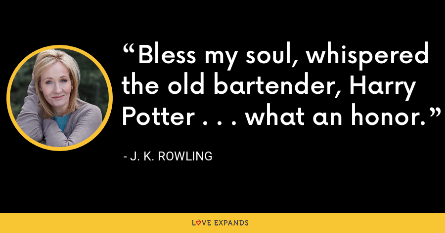Bless my soul, whispered the old bartender, Harry Potter . . . what an honor. - J. K. Rowling