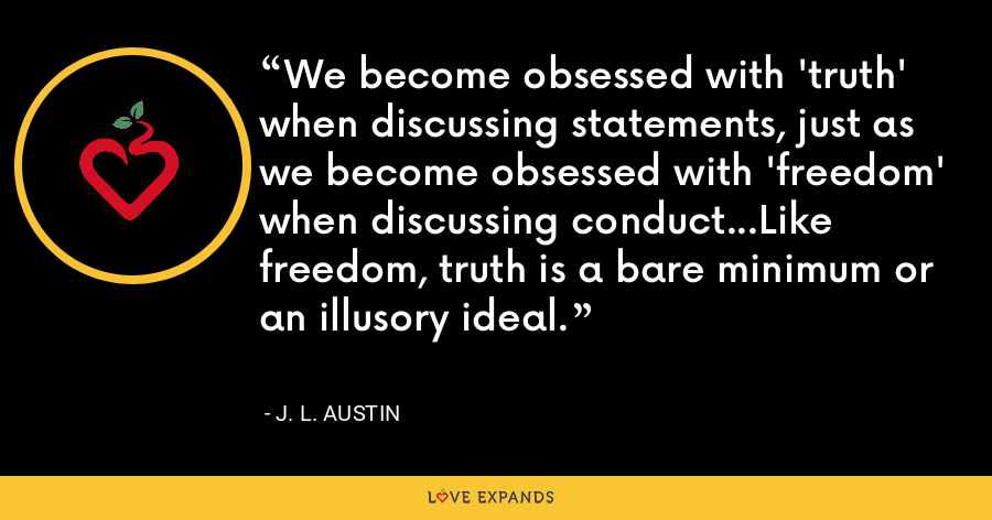 We become obsessed with 'truth' when discussing statements, just as we become obsessed with 'freedom' when discussing conduct...Like freedom, truth is a bare minimum or an illusory ideal. - J. L. Austin