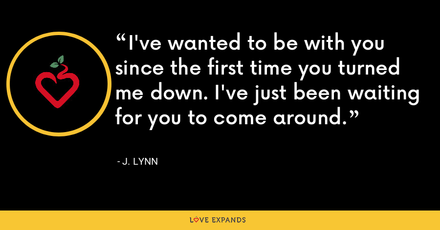 I've wanted to be with you since the first time you turned me down. I've just been waiting for you to come around. - J. Lynn