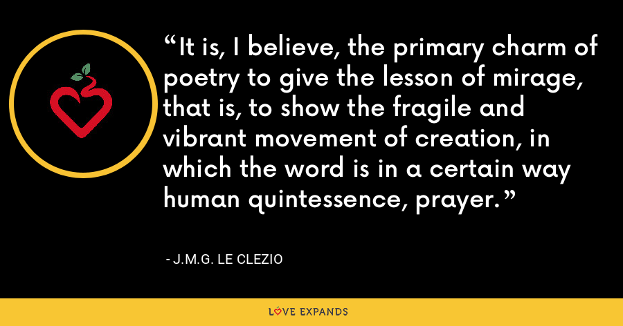 It is, I believe, the primary charm of poetry to give the lesson of mirage, that is, to show the fragile and vibrant movement of creation, in which the word is in a certain way human quintessence, prayer. - J.M.G. Le Clezio