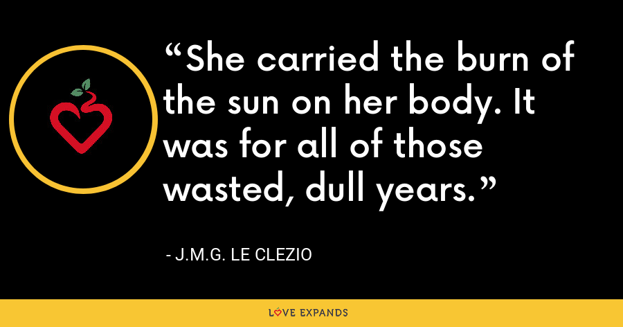She carried the burn of the sun on her body. It was for all of those wasted, dull years. - J.M.G. Le Clezio