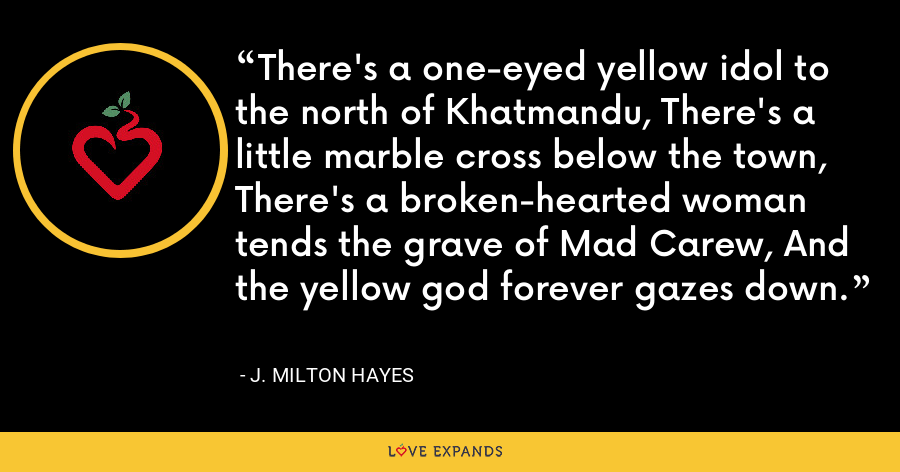 There's a one-eyed yellow idol to the north of Khatmandu, There's a little marble cross below the town, There's a broken-hearted woman tends the grave of Mad Carew, And the yellow god forever gazes down. - J. Milton Hayes