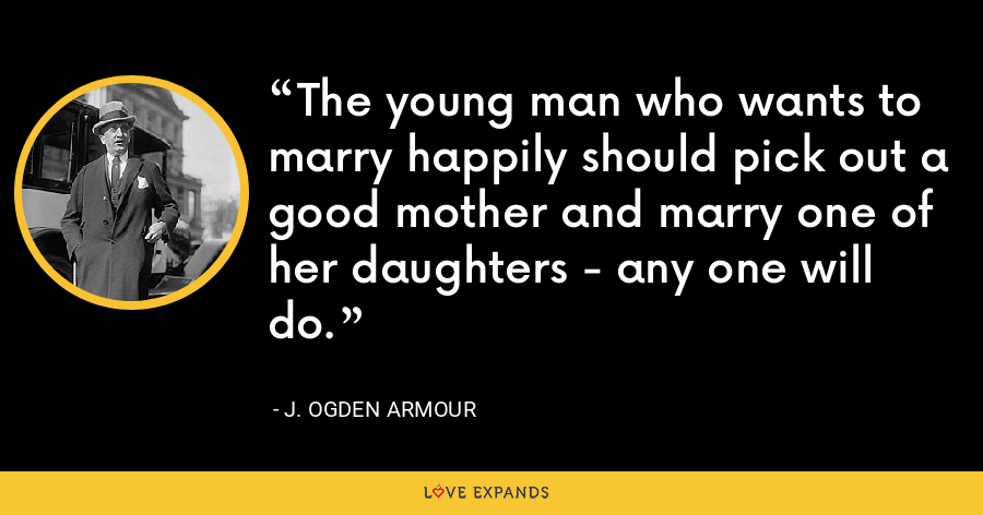 The young man who wants to marry happily should pick out a good mother and marry one of her daughters - any one will do. - J. Ogden Armour