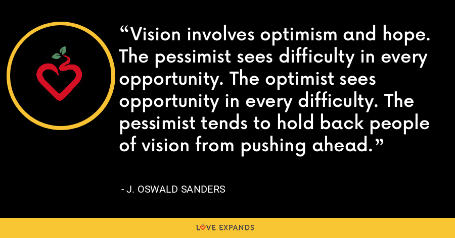 Vision involves optimism and hope. The pessimist sees difficulty in every opportunity. The optimist sees opportunity in every difficulty. The pessimist tends to hold back people of vision from pushing ahead. - J. Oswald Sanders