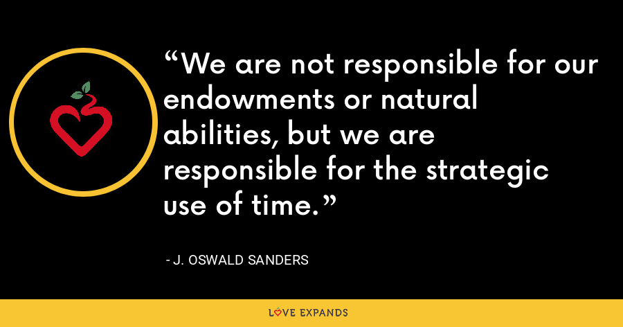 We are not responsible for our endowments or natural abilities, but we are responsible for the strategic use of time. - J. Oswald Sanders
