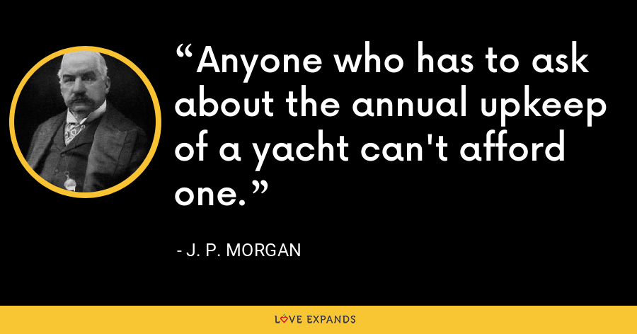 Anyone who has to ask about the annual upkeep of a yacht can't afford one. - J. P. Morgan