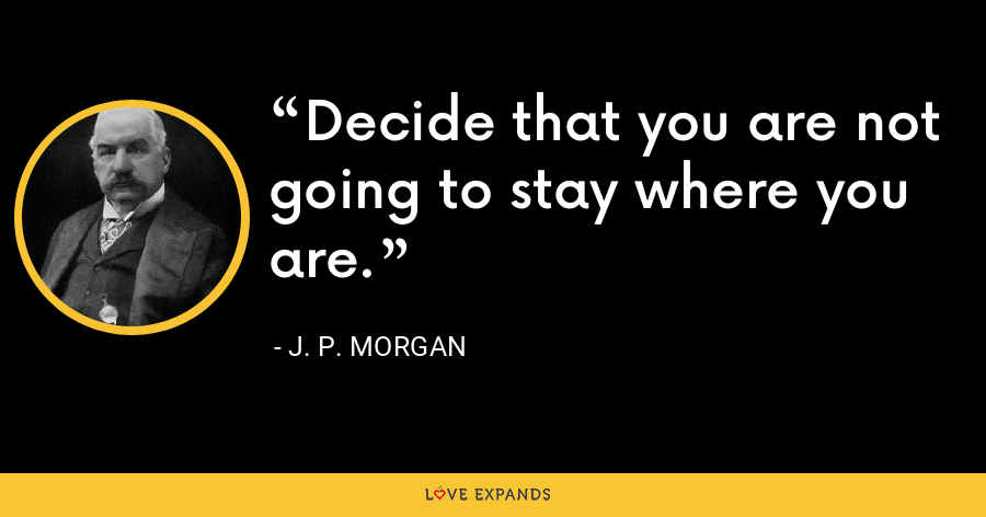 Decide that you are not going to stay where you are. - J. P. Morgan