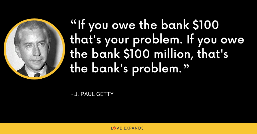 If you owe the bank $100 that's your problem. If you owe the bank $100 million, that's the bank's problem. - J. Paul Getty