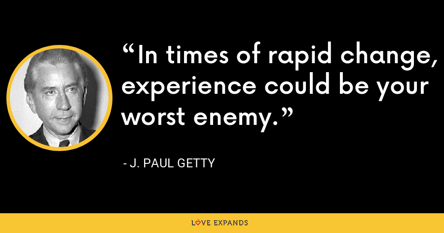 In times of rapid change, experience could be your worst enemy. - J. Paul Getty