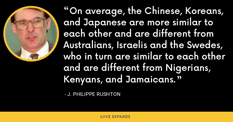 On average, the Chinese, Koreans, and Japanese are more similar to each other and are different from Australians, Israelis and the Swedes, who in turn are similar to each other and are different from Nigerians, Kenyans, and Jamaicans. - J. Philippe Rushton