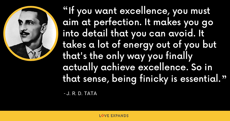 If you want excellence, you must aim at perfection. It makes you go into detail that you can avoid. It takes a lot of energy out of you but that's the only way you finally actually achieve excellence. So in that sense, being finicky is essential. - J. R. D. Tata