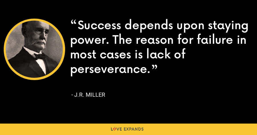 Success depends upon staying power. The reason for failure in most cases is lack of perseverance. - J.R. Miller