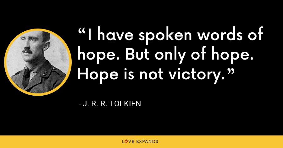 I have spoken words of hope. But only of hope. Hope is not victory. - J. R. R. Tolkien