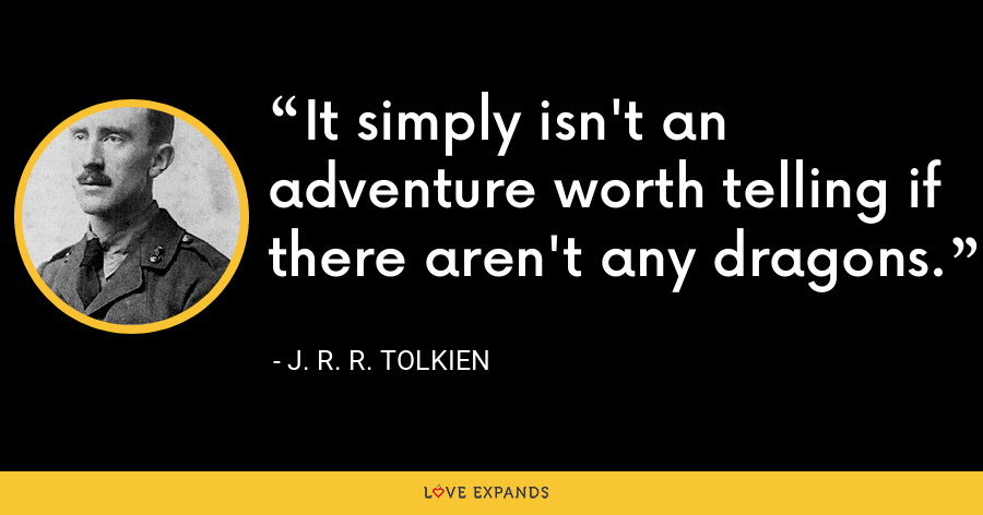 It simply isn't an adventure worth telling if there aren't any dragons. - J. R. R. Tolkien