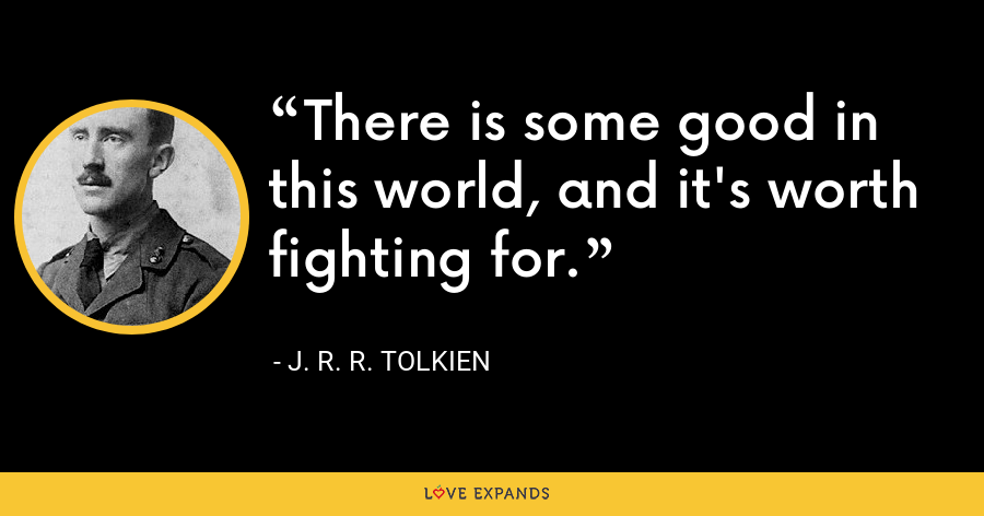 There is some good in this world, and it's worth fighting for. - J. R. R. Tolkien