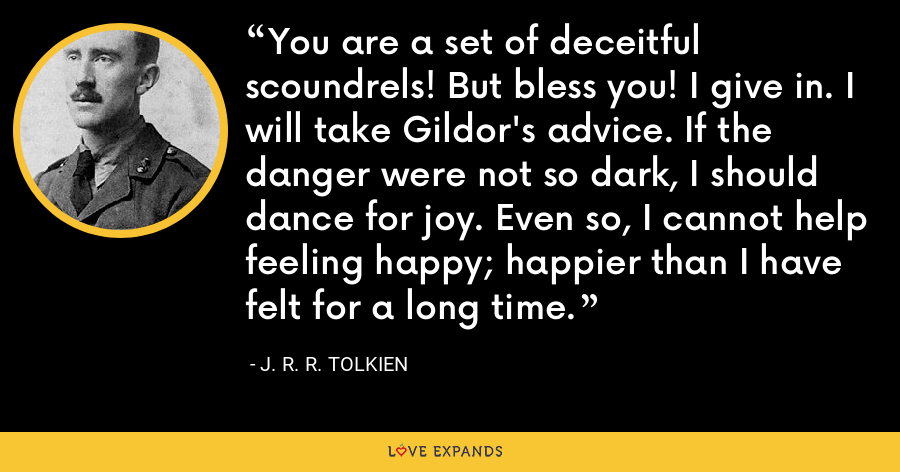 You are a set of deceitful scoundrels! But bless you! I give in. I will take Gildor's advice. If the danger were not so dark, I should dance for joy. Even so, I cannot help feeling happy; happier than I have felt for a long time. - J. R. R. Tolkien