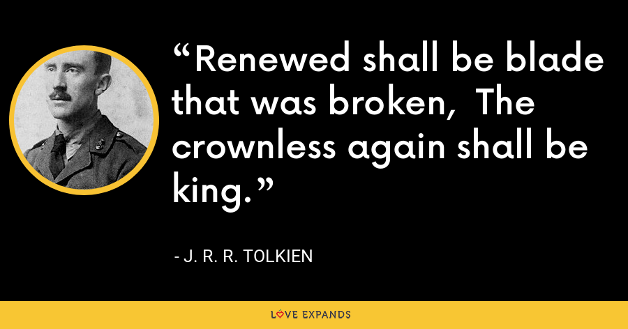Renewed shall be blade that was broken,  The crownless again shall be king. - J. R. R. Tolkien
