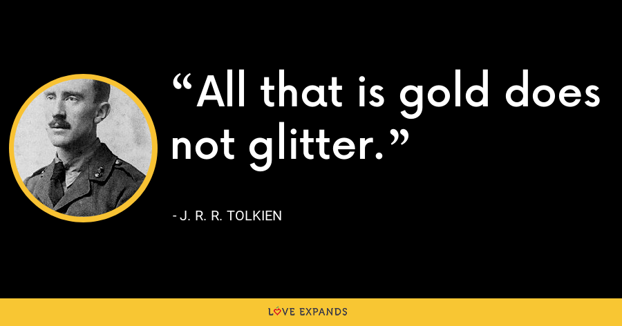 All that is gold does not glitter. - J. R. R. Tolkien