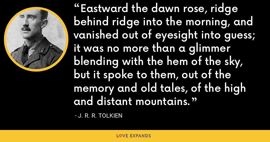 Eastward the dawn rose, ridge behind ridge into the morning, and vanished out of eyesight into guess; it was no more than a glimmer blending with the hem of the sky, but it spoke to them, out of the memory and old tales, of the high and distant mountains. - J. R. R. Tolkien