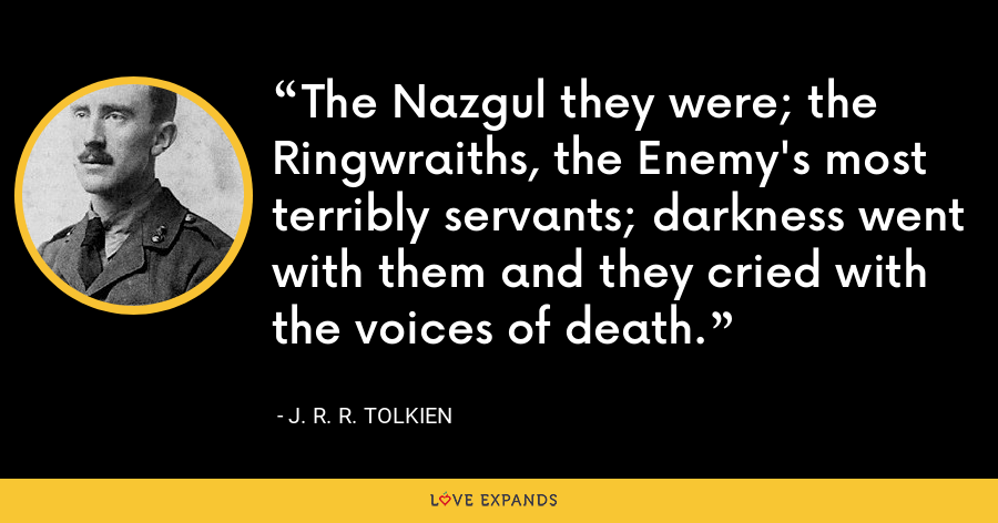 The Nazgul they were; the Ringwraiths, the Enemy's most terribly servants; darkness went with them and they cried with the voices of death. - J. R. R. Tolkien