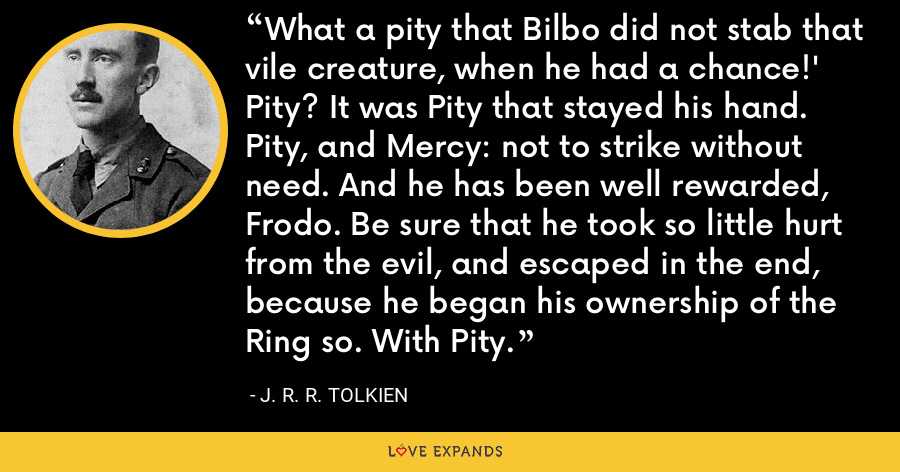 What a pity that Bilbo did not stab that vile creature, when he had a chance!' Pity? It was Pity that stayed his hand. Pity, and Mercy: not to strike without need. And he has been well rewarded, Frodo. Be sure that he took so little hurt from the evil, and escaped in the end, because he began his ownership of the Ring so. With Pity. - J. R. R. Tolkien