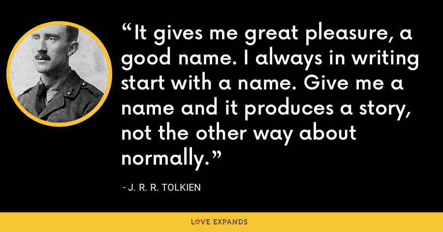 It gives me great pleasure, a good name. I always in writing start with a name. Give me a name and it produces a story, not the other way about normally. - J. R. R. Tolkien