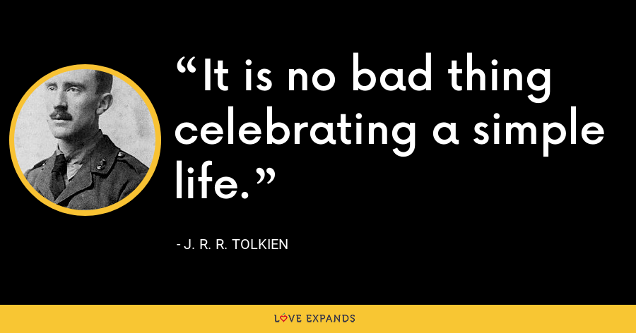 It is no bad thing celebrating a simple life. - J. R. R. Tolkien