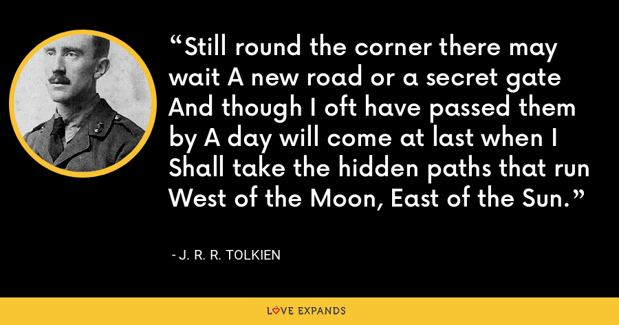 Still round the corner there may wait A new road or a secret gate And though I oft have passed them by A day will come at last when I Shall take the hidden paths that run West of the Moon, East of the Sun. - J. R. R. Tolkien