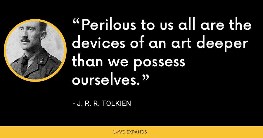 Perilous to us all are the devices of an art deeper than we possess ourselves. - J. R. R. Tolkien