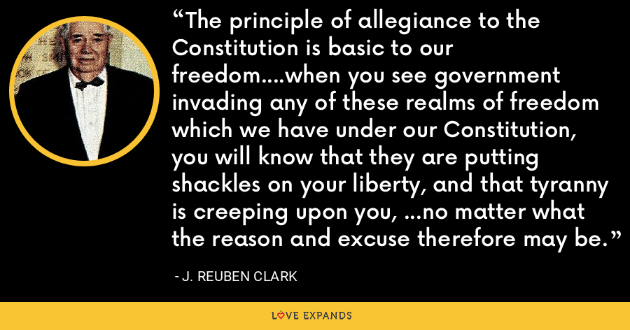 The principle of allegiance to the Constitution is basic to our freedom....when you see government invading any of these realms of freedom which we have under our Constitution, you will know that they are putting shackles on your liberty, and that tyranny is creeping upon you, ...no matter what the reason and excuse therefore may be. - J. Reuben Clark