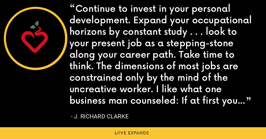 Continue to invest in your personal development. Expand your occupational horizons by constant study . . . look to your present job as a stepping-stone along your career path. Take time to think. The dimensions of most jobs are constrained only by the mind of the uncreative worker. I like what one business man counseled: If at first you do succeed, try something harder!!! - J. Richard Clarke
