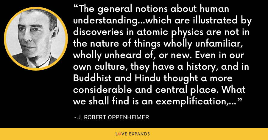 The general notions about human understanding...which are illustrated by discoveries in atomic physics are not in the nature of things wholly unfamiliar, wholly unheard of, or new. Even in our own culture, they have a history, and in Buddhist and Hindu thought a more considerable and central place. What we shall find is an exemplification, an encouragement, and a refinement of old wisdom. - J. Robert Oppenheimer