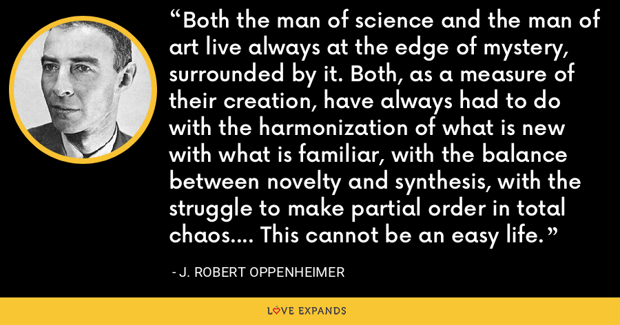 Both the man of science and the man of art live always at the edge of mystery, surrounded by it. Both, as a measure of their creation, have always had to do with the harmonization of what is new with what is familiar, with the balance between novelty and synthesis, with the struggle to make partial order in total chaos.... This cannot be an easy life. - J. Robert Oppenheimer