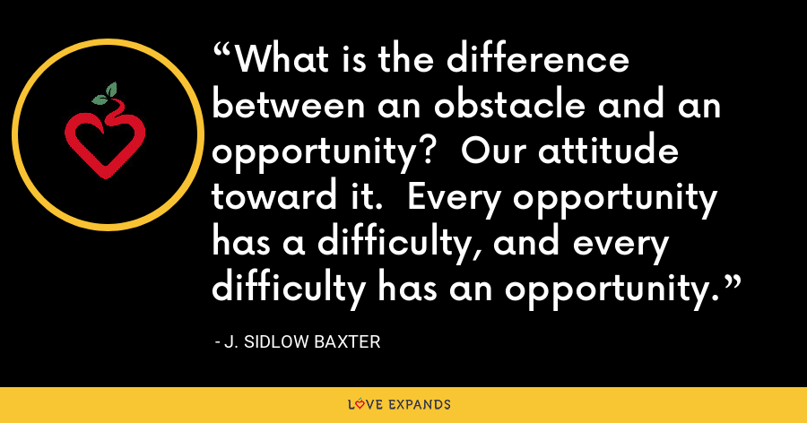 What is the difference between an obstacle and an opportunity?  Our attitude toward it.  Every opportunity has a difficulty, and every difficulty has an opportunity. - J. Sidlow Baxter