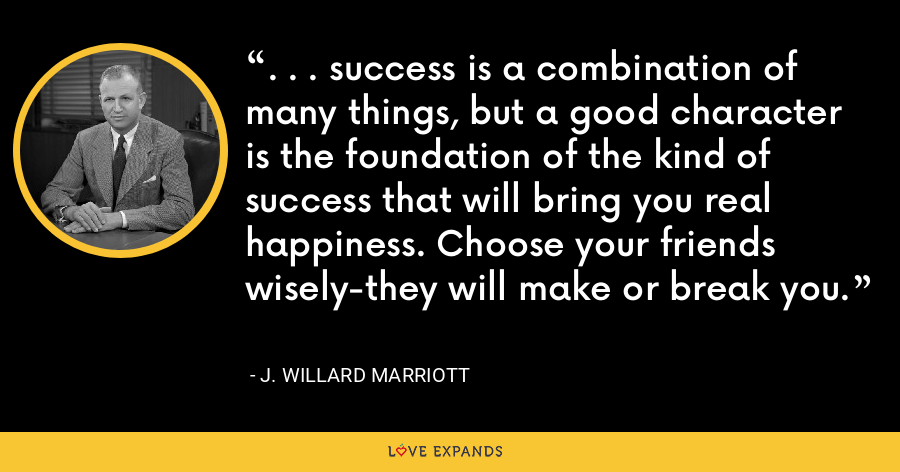. . . success is a combination of many things, but a good character is the foundation of the kind of success that will bring you real happiness. Choose your friends wisely-they will make or break you. - J. Willard Marriott
